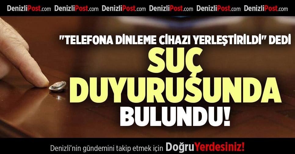 """""""TELEFONA DİNLEME CİHAZI YERLEŞTİRİLDİ"""" DEDİ SUÇ DUYURUSUNDA BULUNDU"""