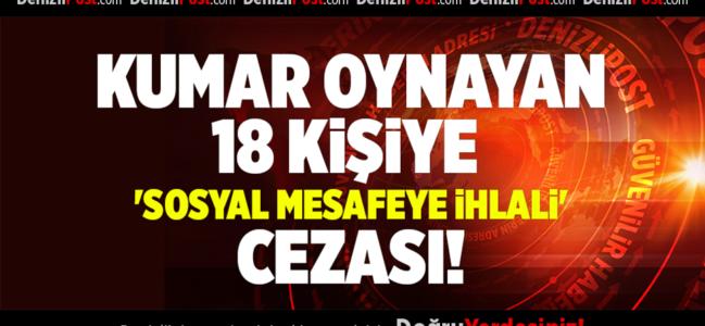 DENİZLİ'DE KUMAR OYNAYAN 18 KİŞİYE  'SOSYAL MESAFEYE İHLALİ' CEZASI
