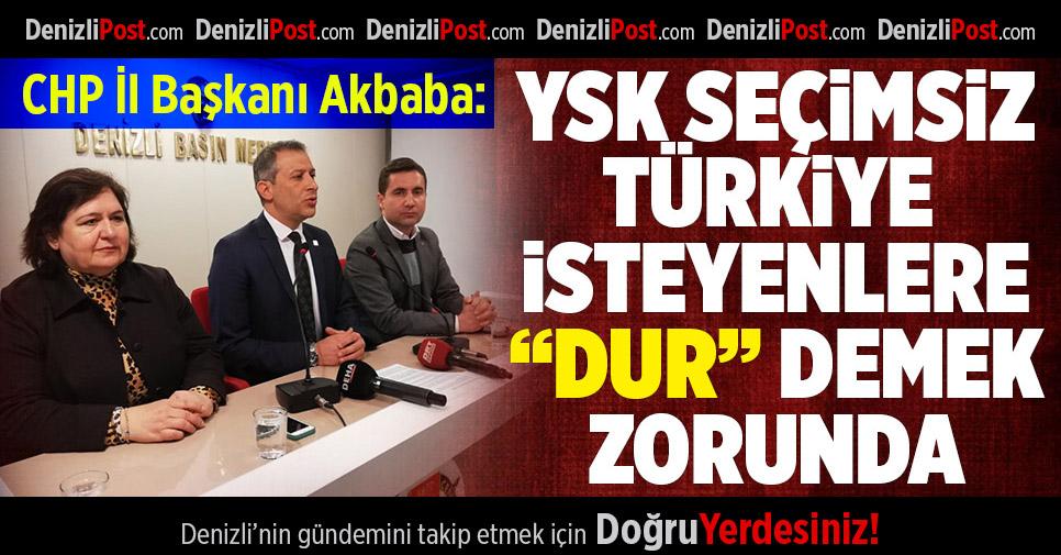 """CHP'li Akbaba: YSK Seçimsiz Türkiye İsteyenlere """"Dur"""" Demek Zorunda"""