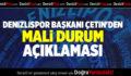 DENİZLİSPOR BAŞKANI ÇETİN'DEN MALİ DURUM AÇIKLAMASI