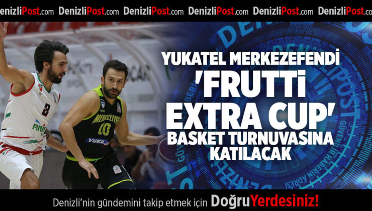 YUKATEL MERKEZEFENDİ ' FRUTTİ EXTRA CUP' BASKET TURNUVASINA KATILACAK