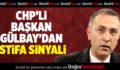 CHP'li Başkan Gülbay'dan İstifa Sinyali
