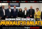 BAŞKAN ÖRKİ, İSVİÇRE'DE PAMUKKALE'Yİ ANLATTI