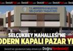 SELÇUKBEY MAHALLESİ'NE MODERN KAPALI PAZAR YERİ