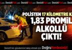 POLİSTEN 17 KİLOMETRE KAÇTI 1,83 PROMİL ALKOLLÜ ÇIKTI