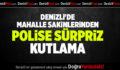 DENİZLİ'DE MAHALLE SAKİNLERİNDEN POLİSE SÜRPRİZ KUTLAMA