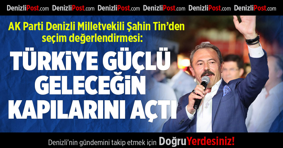AK Parti Denizli Milletvekili Şahin Tin'den seçim değerlendirmesi
