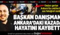 Başkan Danışmanı Ankara'daki Kazada Hayatını Kaybetti