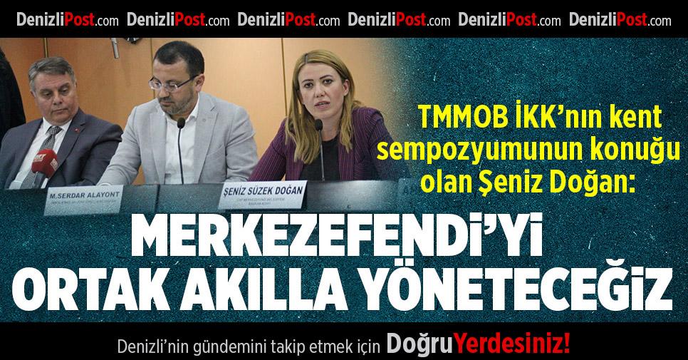 """DOĞAN:""""MERKEZEFENDİ'Yİ ORTAK AKILLA YÖNETECEĞİZ"""""""