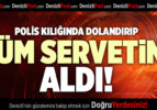 POLİS KILIĞINDA DOLANDIRIP  TÜM SERVETİNİ ALDI