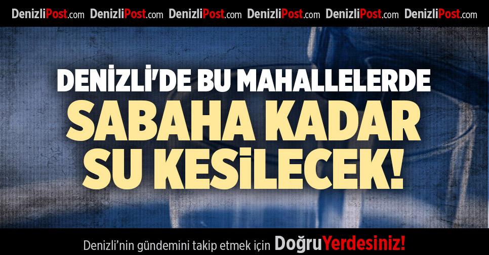 DENİZLİ'DE BU MAHALLELERDE SABAHA KADAR SU KESİLECEK