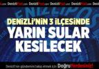 DENİZLİ'NİN 3 İLÇESİNDE YARIN SULAR KESİLECEK