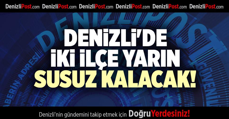 DENİZLİ'DE İKİ İLÇE YARIN SUSUZ KALACAK!