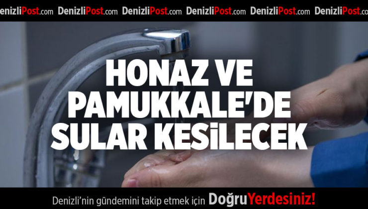 HONAZ VE PAMUKKALE'DE SULAR KESİLECEK