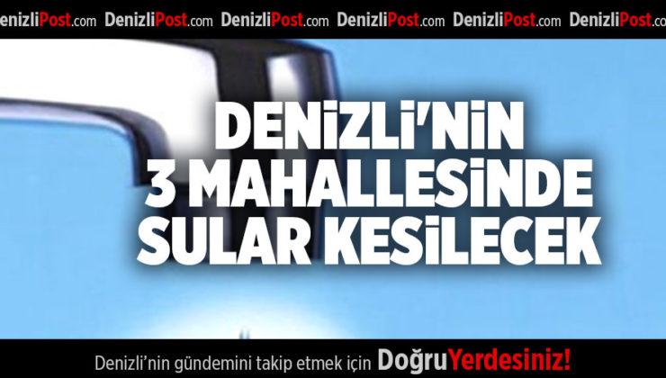 DENİZLİ'NİN 3 MAHALLESİNDE SULAR KESİLECEK