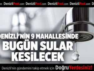 DENİZLİ'NİN 9 MAHALLESİNDE BUGÜN SULAR KESİLECEK