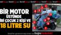 BİR MOTOR ÜSTÜNDE 2 KİŞİ VE 118 LİTRE SU