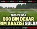 2020 YILINDA 800 BİN DEKAR TARIM ARAZİSİ  SULANDI