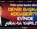 Polis, DENİB Başkanı Kocasert'in Evine Baskın Düzenledi