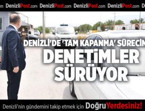 DENİZLİ'DE 'TAM KAPANMA' SÜRECİNDE DENETİMLER SÜRÜYOR