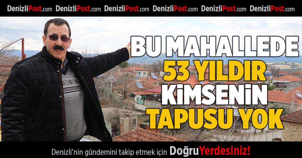 BU MAHALLEDE 53 YILDIR KİMSENİN TAPUSU YOK