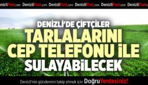 DENİZLİ'DE ÇİFTÇİLER TARLALARINI CEP TELEFONU İLE SULAYABİLECEK