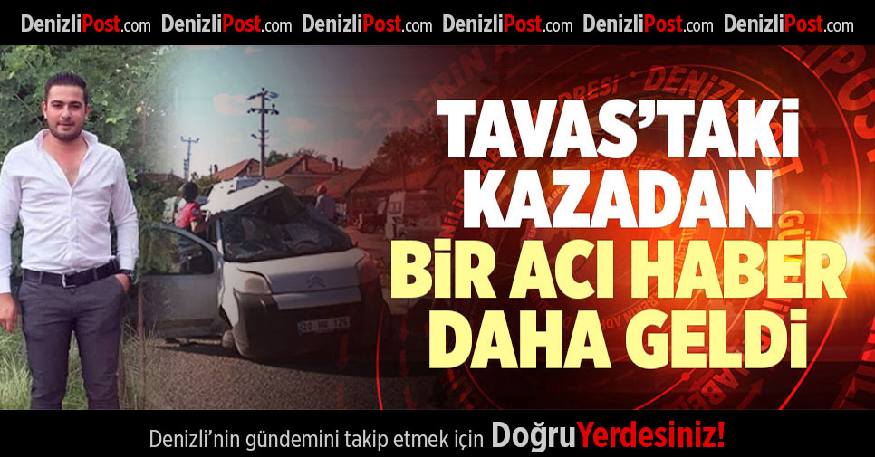 TAVAS'TAKİ KAZADAN BİR ACI HABER DAHA GELDİ