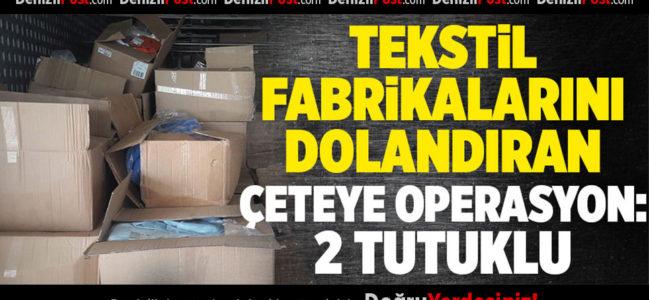 Tekstil fabrikalarını dolandıran çeteye operasyon: 2 tutuklama