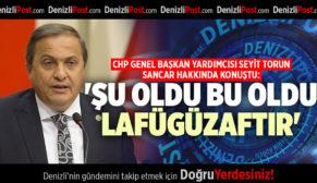 CHP GENEL BAŞKAN YARDIMCISI SEYİT TORUN SANCAR HAKKINDA KONUŞTU: 'ŞU OLDU BU OLDU LAFÜGÜZAFTIR'