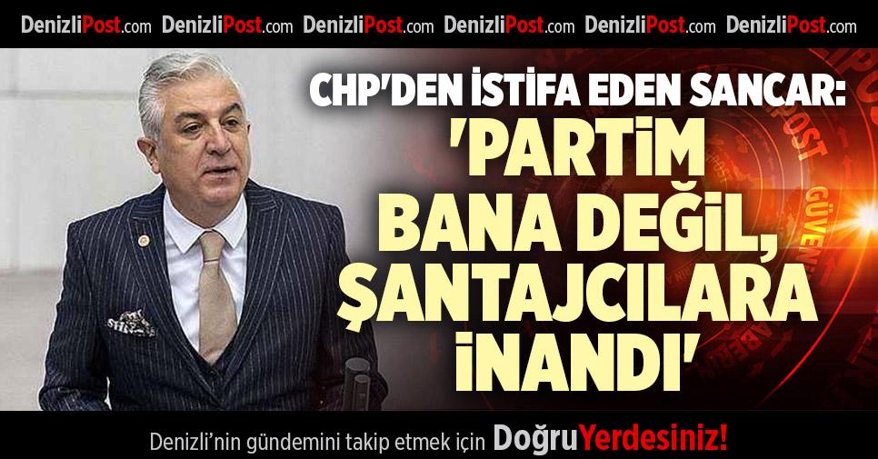 CHP'DEN İSTİFA EDEN SANCAR: 'PARTİM BANA DEĞİL, ŞANTAJCILARA İNANDI'