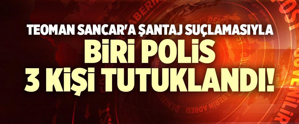 TEOMAN SANCAR'A ŞANTAJ SUÇLAMASIYLA BİRİ POLİS 3 KİŞİ TUTUKLANDI
