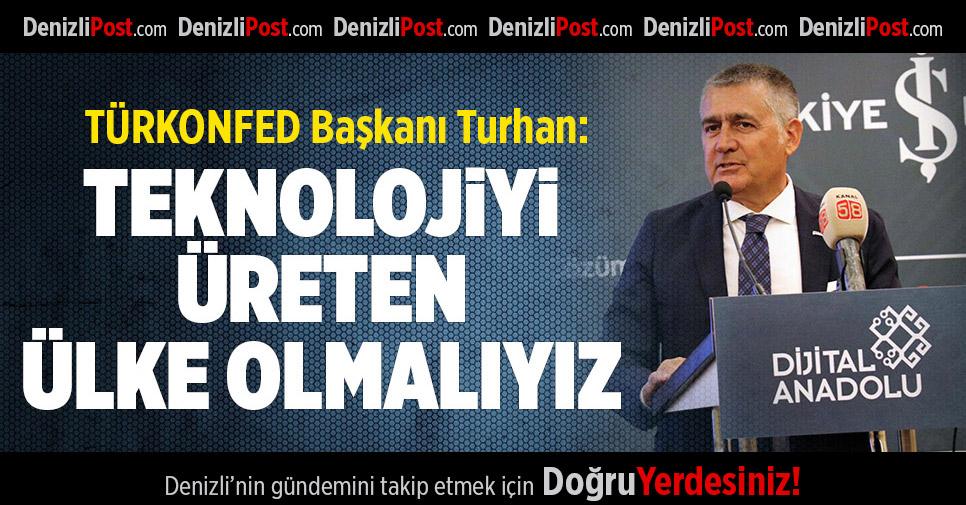 TÜRKONFED Başkanı Turhan: Teknolojiyi tüketen değil üreten ülke olmalıyız
