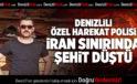 DENİZLİLİ ÖZEL HAREKAT POLİSİ İRAN SINIRINDA ŞEHİT DÜŞTÜ