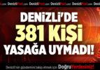 DENİZLİ'DE 381 KİŞİ YASAĞA UYMADI