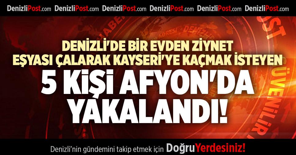 DENİZLİ'DE BİR EVDEN ZİYNET EŞYASI ÇALARAK KAYSERİ'YE KAÇMAK İSTEYEN 5 KİŞİ AFYON'DA YAKALANDI